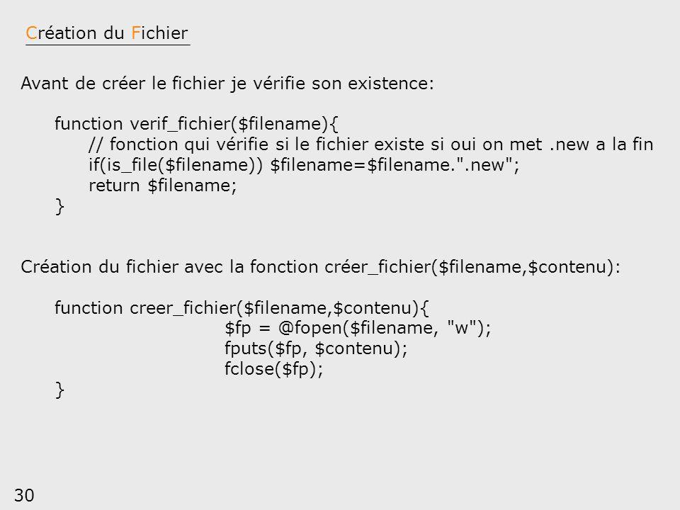 30 Création du Fichier Avant de créer le fichier je vérifie son existence: function verif_fichier($filename){ // fonction qui vérifie si le fichier ex