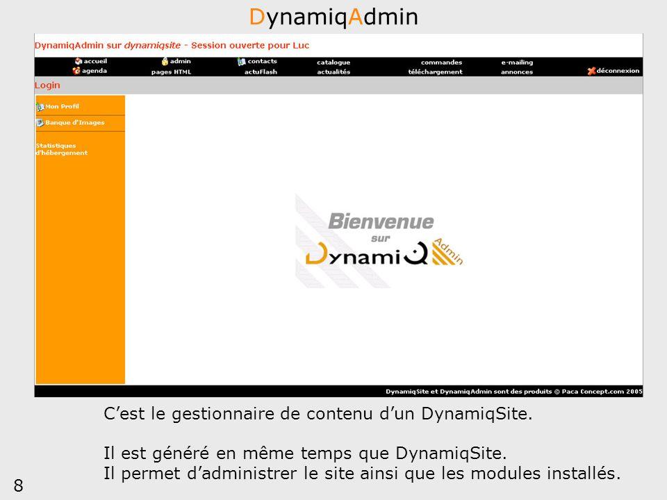 8 DynamiqAdmin Cest le gestionnaire de contenu dun DynamiqSite. Il est généré en même temps que DynamiqSite. Il permet dadministrer le site ainsi que
