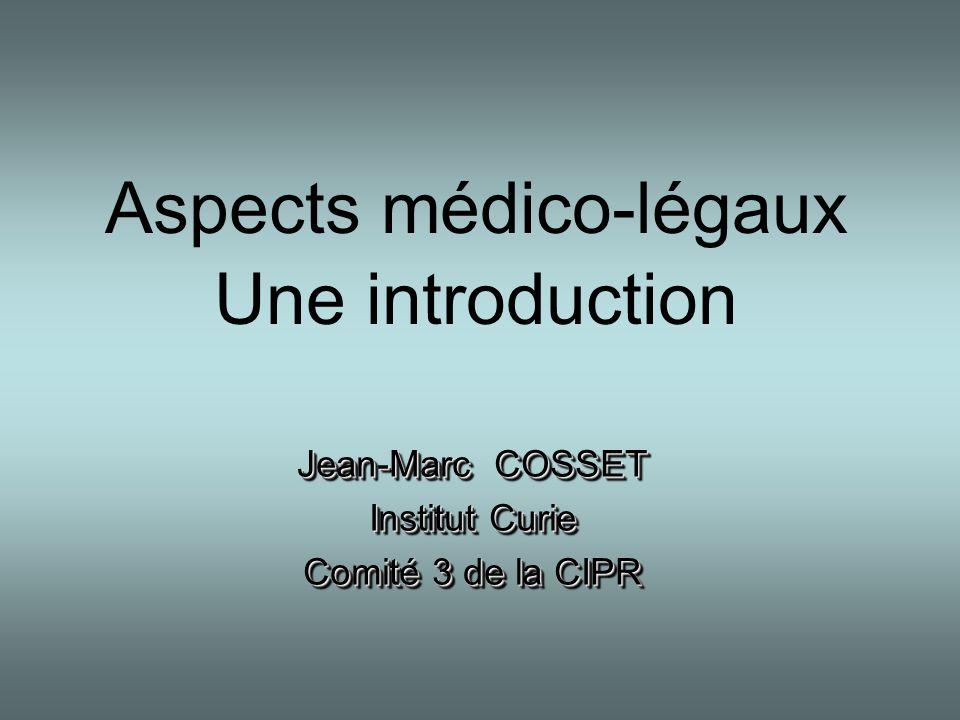 Aspects médico-légaux Une introduction Jean-Marc COSSET Institut Curie Comité 3 de la CIPR Jean-Marc COSSET Institut Curie Comité 3 de la CIPR