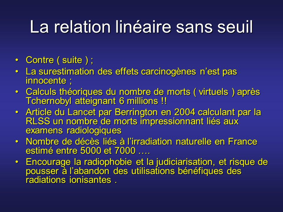 La relation linéaire sans seuil Contre ( suite ) ;Contre ( suite ) ; La surestimation des effets carcinogènes nest pas innocente ;La surestimation des