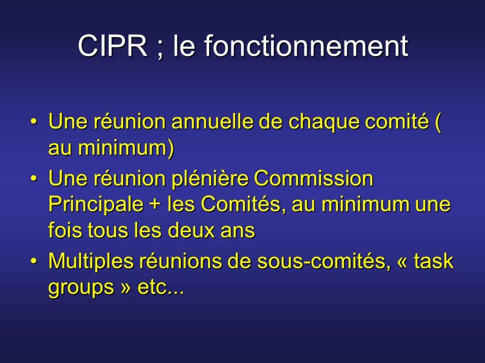 CIPR ; le fonctionnement Une réunion annuelle de chaque comité ( au minimum)Une réunion annuelle de chaque comité ( au minimum) Une réunion plénière C