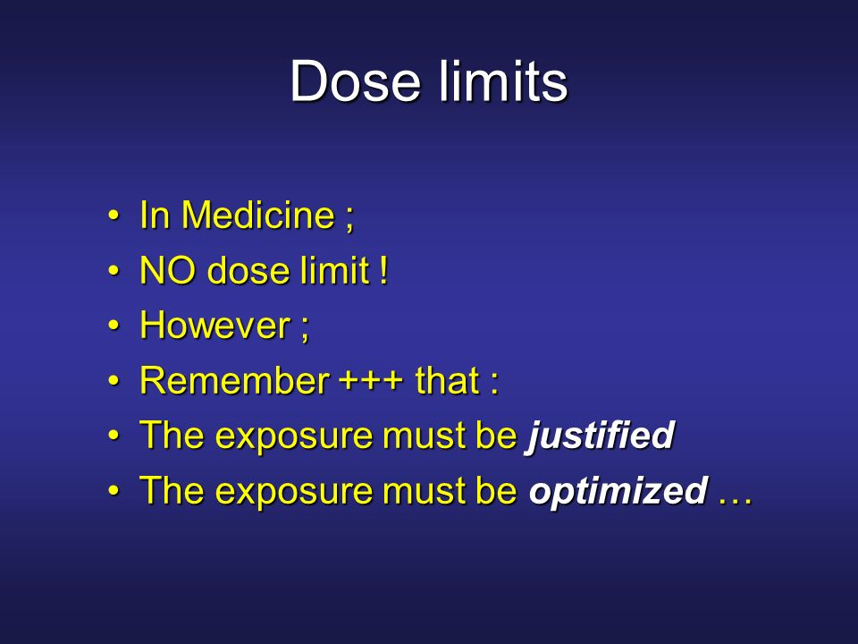 Dose limits In Medicine ;In Medicine ; NO dose limit !NO dose limit ! However ;However ; Remember +++ that :Remember +++ that : The exposure must be j