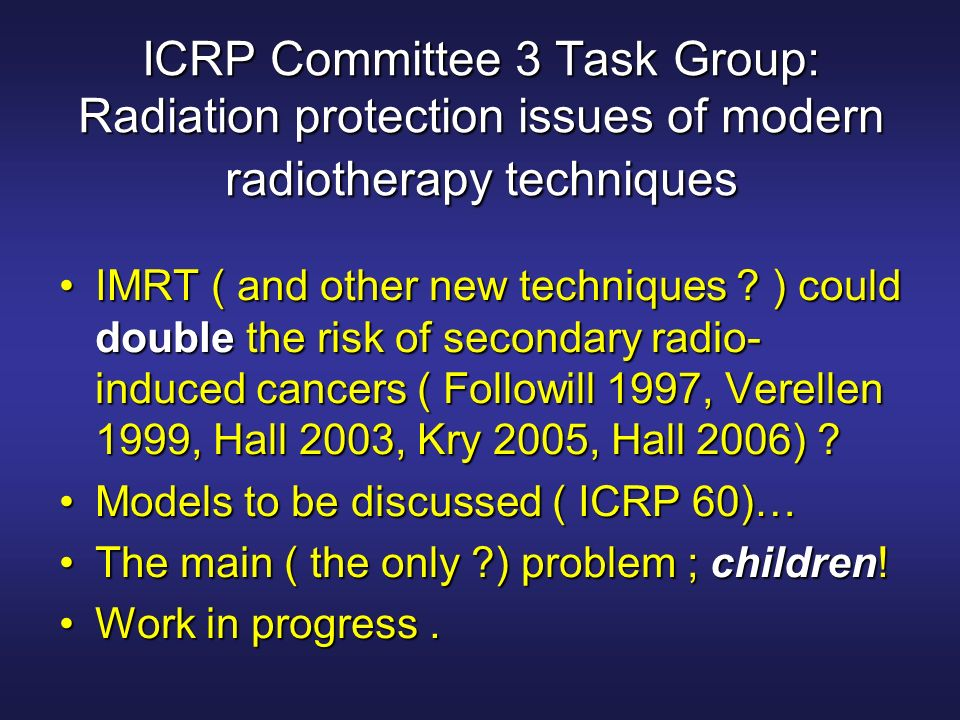 ICRP Committee 3 Task Group: Radiation protection issues of modern radiotherapy techniques IMRT ( and other new techniques ? ) could double the risk o