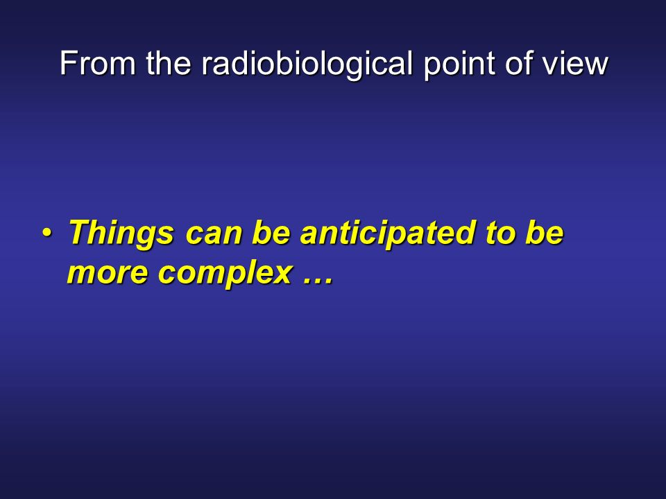 From the radiobiological point of view Things can be anticipated to be more complex …Things can be anticipated to be more complex …