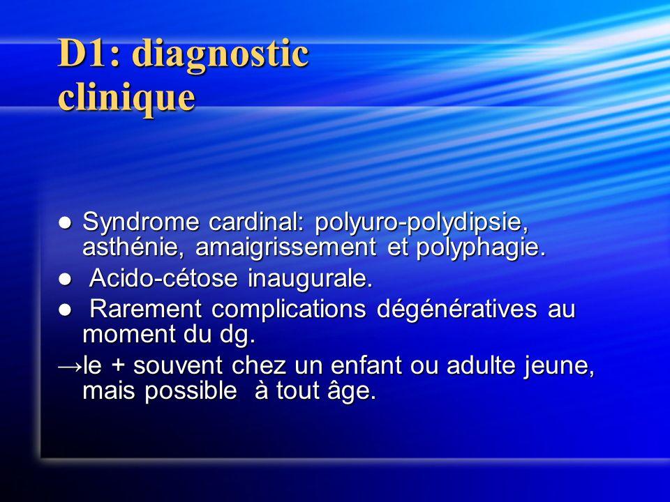D1: diagnostic clinique Syndrome cardinal: polyuro-polydipsie, asthénie, amaigrissement et polyphagie. Syndrome cardinal: polyuro-polydipsie, asthénie