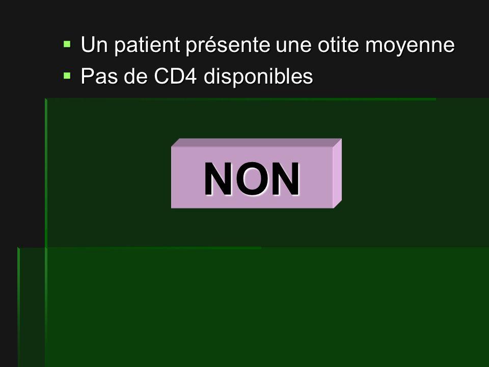 Un patient présente une otite moyenne Un patient présente une otite moyenne Pas de CD4 disponibles Pas de CD4 disponibles NON