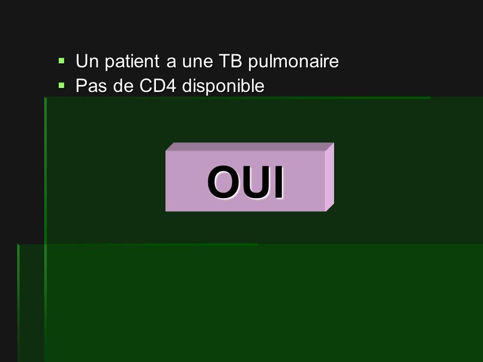 Un patient a une TB pulmonaire Un patient a une TB pulmonaire Pas de CD4 disponible Pas de CD4 disponible OUI