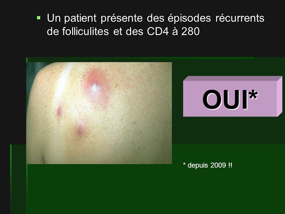 Un patient présente des épisodes récurrents de folliculites et des CD4 à 280 Un patient présente des épisodes récurrents de folliculites et des CD4 à 280 OUI* * depuis 2009 !!