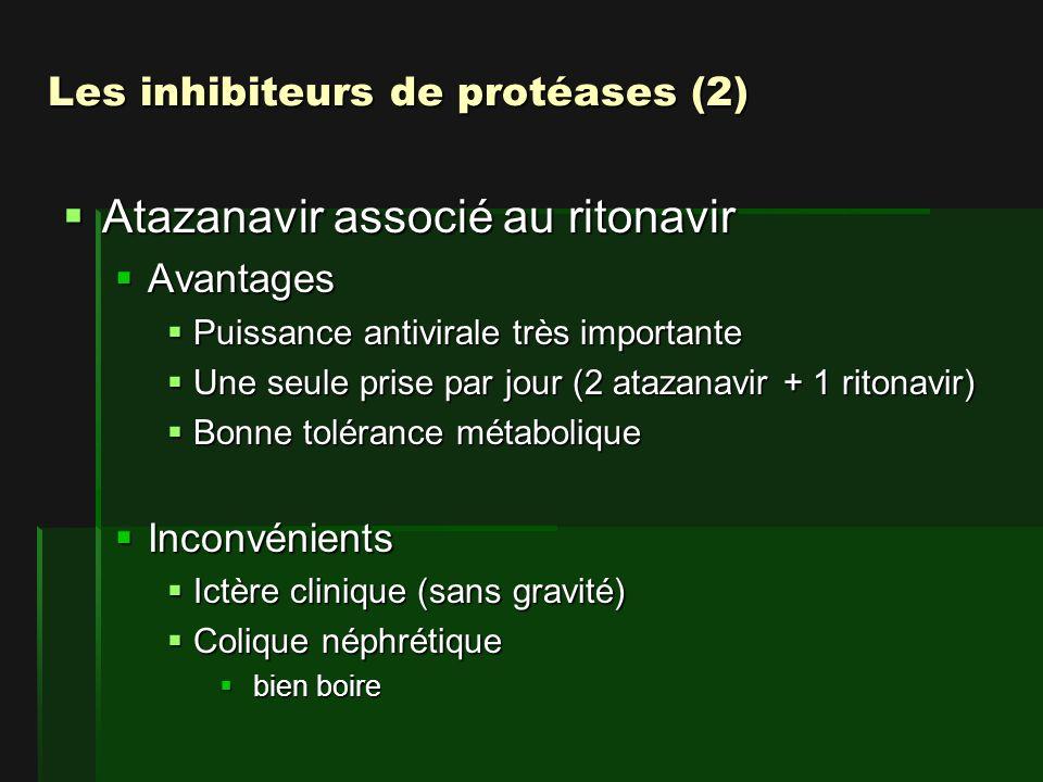 Les inhibiteurs de protéases (2) Atazanavir associé au ritonavir Atazanavir associé au ritonavir Avantages Avantages Puissance antivirale très importante Puissance antivirale très importante Une seule prise par jour (2 atazanavir + 1 ritonavir) Une seule prise par jour (2 atazanavir + 1 ritonavir) Bonne tolérance métabolique Bonne tolérance métabolique Inconvénients Inconvénients Ictère clinique (sans gravité) Ictère clinique (sans gravité) Colique néphrétique Colique néphrétique bien boire bien boire