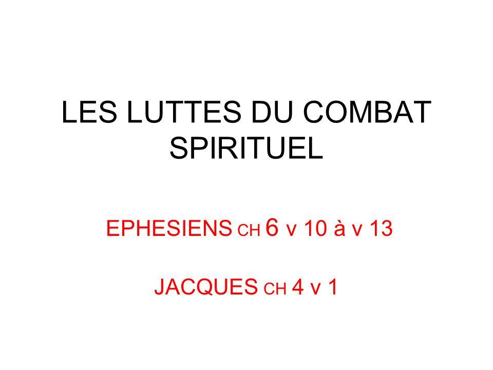 LES LUTTES DU COMBAT SPIRITUEL EPHESIENS CH 6 v 10 à v 13 JACQUES CH 4 v 1