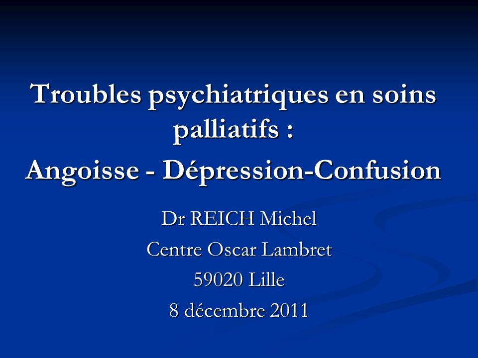 Troubles psychiatriques en soins palliatifs : Angoisse - Dépression-Confusion Dr REICH Michel Centre Oscar Lambret 59020 Lille 8 décembre 2011