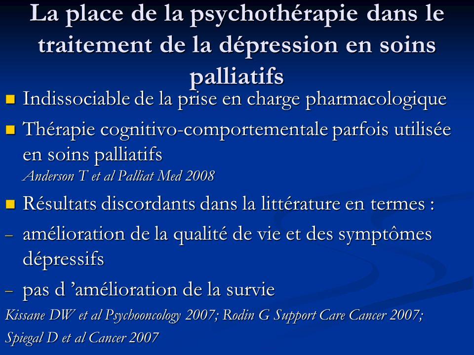 La place de la psychothérapie dans le traitement de la dépression en soins palliatifs Indissociable de la prise en charge pharmacologique Indissociable de la prise en charge pharmacologique Thérapie cognitivo-comportementale parfois utilisée en soins palliatifs Anderson T et al Palliat Med 2008 Thérapie cognitivo-comportementale parfois utilisée en soins palliatifs Anderson T et al Palliat Med 2008 Résultats discordants dans la littérature en termes : Résultats discordants dans la littérature en termes : amélioration de la qualité de vie et des symptômes dépressifs amélioration de la qualité de vie et des symptômes dépressifs pas d amélioration de la survie pas d amélioration de la survie Kissane DW et al Psychooncology 2007; Rodin G Support Care Cancer 2007; Spiegal D et al Cancer 2007