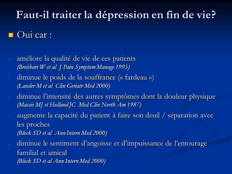 Faut-il traiter la dépression en fin de vie? Oui car : Oui car : - améliore la qualité de vie de ces patients (Breitbart W et al J Pain Symptom Manage