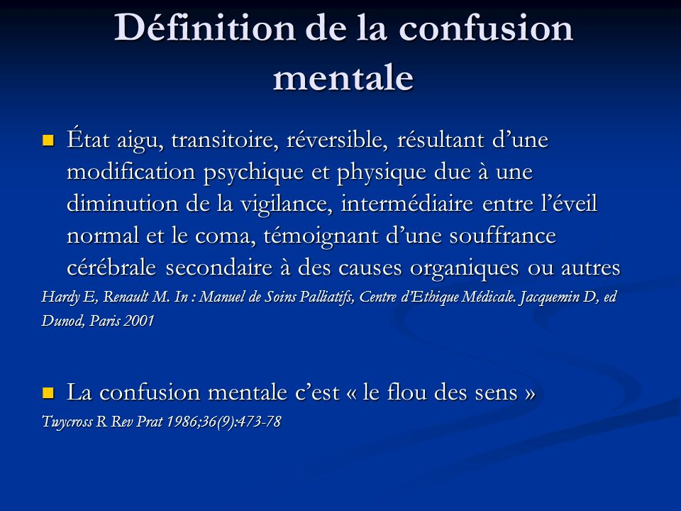 Définition de la confusion mentale État aigu, transitoire, réversible, résultant dune modification psychique et physique due à une diminution de la vigilance, intermédiaire entre léveil normal et le coma, témoignant dune souffrance cérébrale secondaire à des causes organiques ou autres État aigu, transitoire, réversible, résultant dune modification psychique et physique due à une diminution de la vigilance, intermédiaire entre léveil normal et le coma, témoignant dune souffrance cérébrale secondaire à des causes organiques ou autres Hardy E, Renault M.