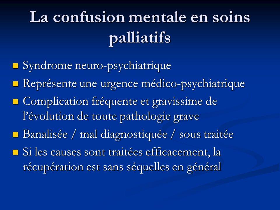 La confusion mentale en soins palliatifs Syndrome neuro-psychiatrique Syndrome neuro-psychiatrique Représente une urgence médico-psychiatrique Représente une urgence médico-psychiatrique Complication fréquente et gravissime de lévolution de toute pathologie grave Complication fréquente et gravissime de lévolution de toute pathologie grave Banalisée / mal diagnostiquée / sous traitée Banalisée / mal diagnostiquée / sous traitée Si les causes sont traitées efficacement, la récupération est sans séquelles en général Si les causes sont traitées efficacement, la récupération est sans séquelles en général