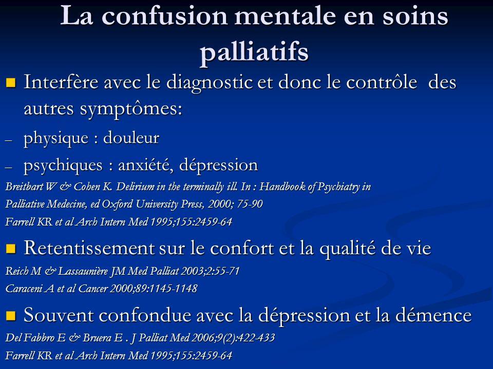 La confusion mentale en soins palliatifs Interfère avec le diagnostic et donc le contrôle des autres symptômes: Interfère avec le diagnostic et donc le contrôle des autres symptômes: – physique : douleur – psychiques : anxiété, dépression Breitbart W & Cohen K.