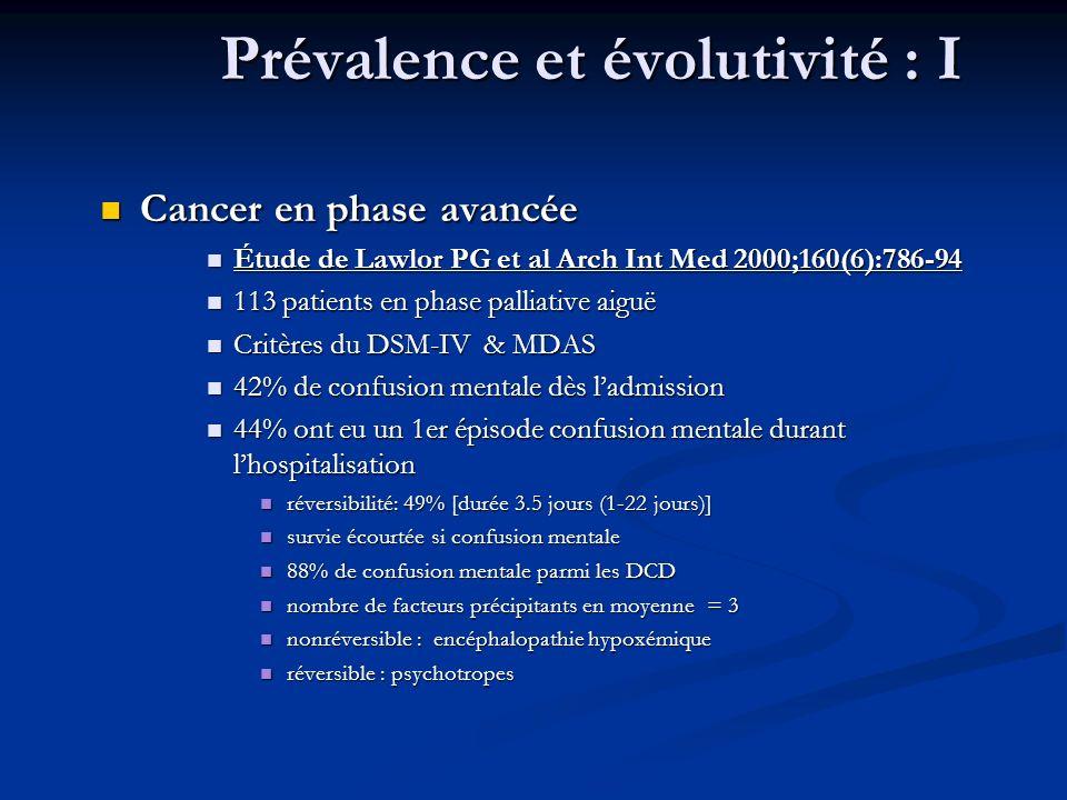 Prévalence et évolutivité : I Cancer en phase avancée Cancer en phase avancée Étude de Lawlor PG et al Arch Int Med 2000;160(6):786-94 Étude de Lawlor PG et al Arch Int Med 2000;160(6):786-94 113 patients en phase palliative aiguë 113 patients en phase palliative aiguë Critères du DSM-IV & MDAS Critères du DSM-IV & MDAS 42% de confusion mentale dès ladmission 42% de confusion mentale dès ladmission 44% ont eu un 1er épisode confusion mentale durant lhospitalisation 44% ont eu un 1er épisode confusion mentale durant lhospitalisation réversibilité: 49% [durée 3.5 jours (1-22 jours)] réversibilité: 49% [durée 3.5 jours (1-22 jours)] survie écourtée si confusion mentale survie écourtée si confusion mentale 88% de confusion mentale parmi les DCD 88% de confusion mentale parmi les DCD nombre de facteurs précipitants en moyenne = 3 nombre de facteurs précipitants en moyenne = 3 nonréversible : encéphalopathie hypoxémique nonréversible : encéphalopathie hypoxémique réversible : psychotropes réversible : psychotropes