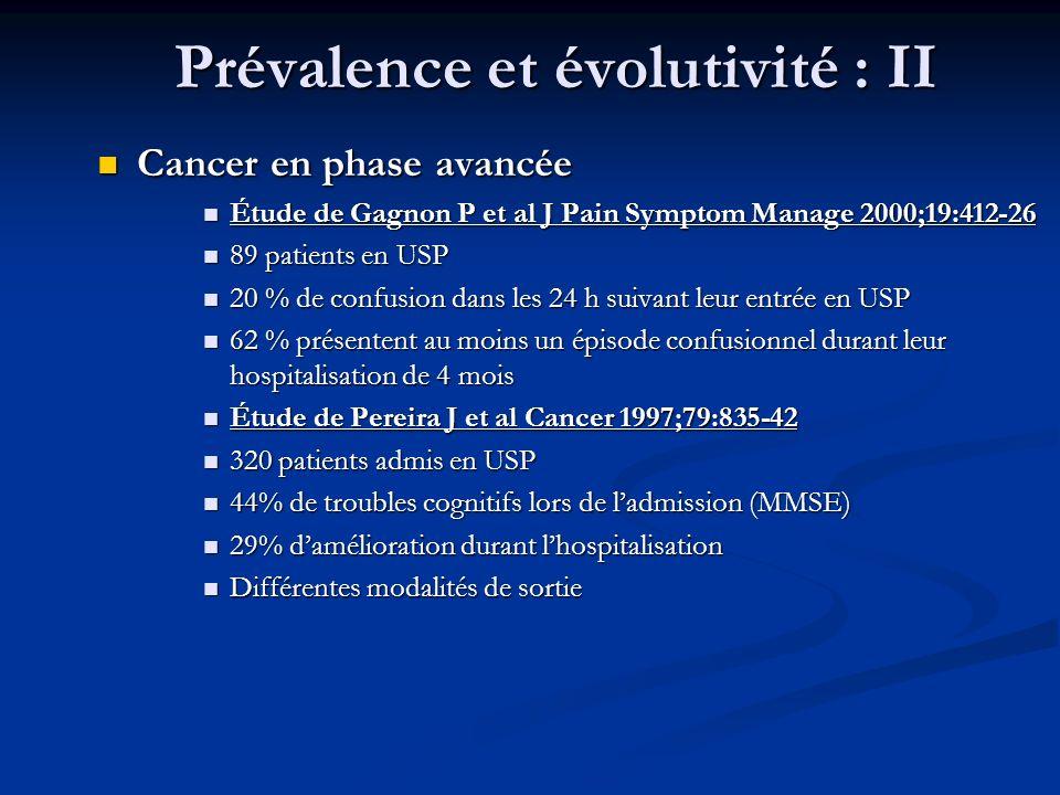 Prévalence et évolutivité : II Cancer en phase avancée Cancer en phase avancée Étude de Gagnon P et al J Pain Symptom Manage 2000;19:412-26 Étude de Gagnon P et al J Pain Symptom Manage 2000;19:412-26 89 patients en USP 89 patients en USP 20 % de confusion dans les 24 h suivant leur entrée en USP 20 % de confusion dans les 24 h suivant leur entrée en USP 62 % présentent au moins un épisode confusionnel durant leur hospitalisation de 4 mois 62 % présentent au moins un épisode confusionnel durant leur hospitalisation de 4 mois Étude de Pereira J et al Cancer 1997;79:835-42 Étude de Pereira J et al Cancer 1997;79:835-42 320 patients admis en USP 320 patients admis en USP 44% de troubles cognitifs lors de ladmission (MMSE) 44% de troubles cognitifs lors de ladmission (MMSE) 29% damélioration durant lhospitalisation 29% damélioration durant lhospitalisation Différentes modalités de sortie Différentes modalités de sortie