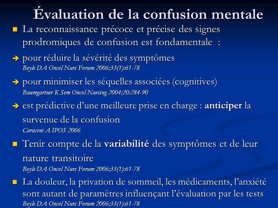 Évaluation de la confusion mentale La reconnaissance précoce et précise des signes prodromiques de confusion est fondamentale : La reconnaissance précoce et précise des signes prodromiques de confusion est fondamentale : pour réduire la sévérité des symptômes Boyle DA Oncol Nurs Forum 2006;33(1):61-78 pour réduire la sévérité des symptômes Boyle DA Oncol Nurs Forum 2006;33(1):61-78 pour minimiser les séquelles associées (cognitives) Baumgartner K Sem Oncol Nursing 2004;20:284-90 pour minimiser les séquelles associées (cognitives) Baumgartner K Sem Oncol Nursing 2004;20:284-90 est prédictive dune meilleure prise en charge : anticiper la survenue de la confusion Caraceni A IPOS 2006 est prédictive dune meilleure prise en charge : anticiper la survenue de la confusion Caraceni A IPOS 2006 Tenir compte de la variabilité des symptômes et de leur nature transitoire Boyle DA Oncol Nurs Forum 2006;33(1):61-78 Tenir compte de la variabilité des symptômes et de leur nature transitoire Boyle DA Oncol Nurs Forum 2006;33(1):61-78 La douleur, la privation de sommeil, les médicaments, lanxiété sont autant de paramètres influençant lévaluation par les tests Boyle DA Oncol Nurs Forum 2006;33(1):61-78 La douleur, la privation de sommeil, les médicaments, lanxiété sont autant de paramètres influençant lévaluation par les tests Boyle DA Oncol Nurs Forum 2006;33(1):61-78