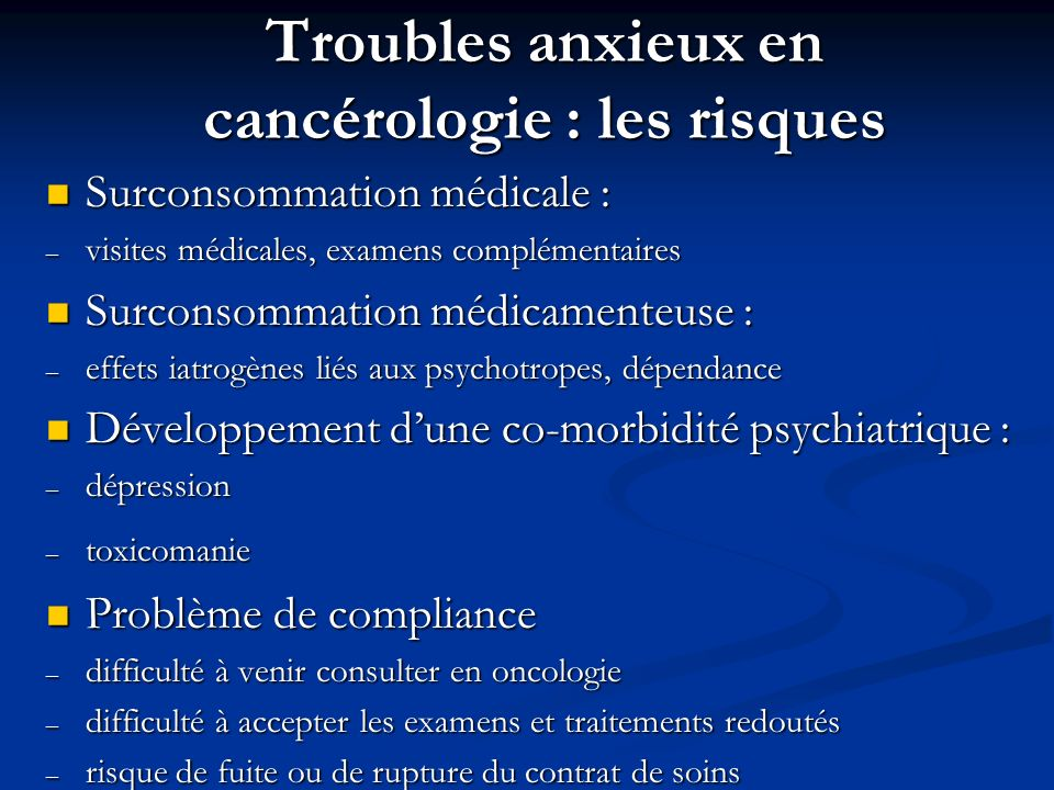 Troubles anxieux en cancérologie : les risques Surconsommation médicale : Surconsommation médicale : – visites médicales, examens complémentaires Surc