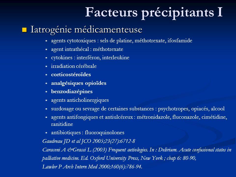 Facteurs précipitants I Iatrogénie médicamenteuse Iatrogénie médicamenteuse agents cytotoxiques : sels de platine, méthotrexate, ifosfamide agent intrathécal : méthotrexate cytokines : interféron, interleukine irradiation cérébrale corticostéroïdes analgésiques opioïdes benzodiazépines agents anticholinergiques surdosage ou sevrage de certaines substances : psychotropes, opiacés, alcool agents antifongiques et antiulcéreux : métronidazole, fluconazole, cimétidine, ranitidine antibiotiques : fluoroquinolones Gaudreau JD et al JCO 2005;23(27):6712-8 Caraceni A &Grassi L (2003) Frequent aetiologies.