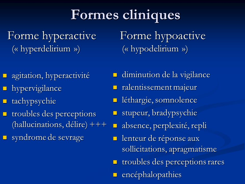 Formes cliniques Forme hyperactive (« hyperdelirium ») Forme hyperactive (« hyperdelirium ») agitation, hyperactivité agitation, hyperactivité hypervigilance hypervigilance tachypsychie tachypsychie troubles des perceptions (hallucinations, délire) +++ troubles des perceptions (hallucinations, délire) +++ syndrome de sevrage syndrome de sevrage Forme hypoactive (« hypodelirium ») diminution de la vigilance ralentissement majeur léthargie, somnolence stupeur, bradypsychie absence, perplexité, repli lenteur de réponse aux sollicitations, apragmatisme troubles des perceptions rares encéphalopathies