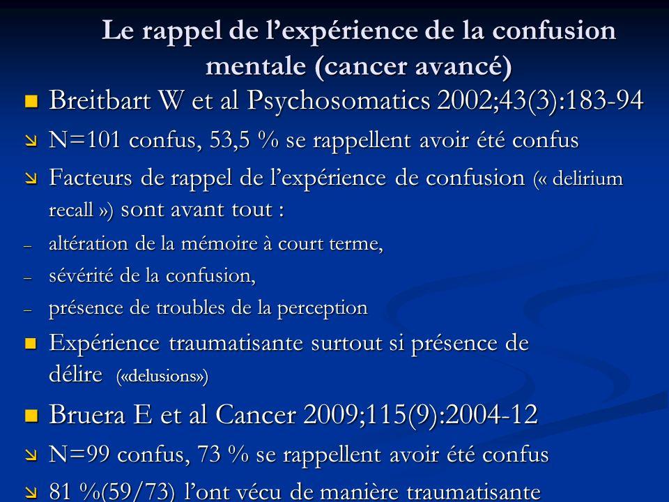 Le rappel de lexpérience de la confusion mentale (cancer avancé) Breitbart W et al Psychosomatics 2002;43(3):183-94 Breitbart W et al Psychosomatics 2002;43(3):183-94 æ N=101 confus, 53,5 % se rappellent avoir été confus æ Facteurs de rappel de lexpérience de confusion (« delirium recall ») sont avant tout : – altération de la mémoire à court terme, – sévérité de la confusion, – présence de troubles de la perception Expérience traumatisante surtout si présence de délire («delusions») Expérience traumatisante surtout si présence de délire («delusions») Bruera E et al Cancer 2009;115(9):2004-12 Bruera E et al Cancer 2009;115(9):2004-12 æ N=99 confus, 73 % se rappellent avoir été confus æ 81 %(59/73) lont vécu de manière traumatisante æ 81 %(59/73) lont vécu de manière traumatisante