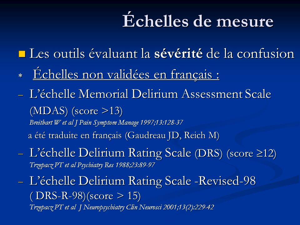Échelles de mesure Les outils évaluant la sévérité de la confusion Les outils évaluant la sévérité de la confusion Échelles non validées en français : Échelles non validées en français : Léchelle Memorial Delirium Assessment Scale (MDAS) (score >13) Breitbart W et al J Pain Symptom Manage 1997;13:128-37 Léchelle Memorial Delirium Assessment Scale (MDAS) (score >13) Breitbart W et al J Pain Symptom Manage 1997;13:128-37 a été traduite en français (Gaudreau JD, Reich M) a été traduite en français (Gaudreau JD, Reich M) Léchelle Delirium Rating Scale (DRS) (score 12) Trzepacz PT et al Psychiatry Res 1988;23:89-97 Léchelle Delirium Rating Scale (DRS) (score 12) Trzepacz PT et al Psychiatry Res 1988;23:89-97 Léchelle Delirium Rating Scale -Revised-98 ( DRS-R-98)(score > 15) Trzepacz PT et al J Neuropsychiatry Clin Neurosci 2001;13(2):229-42 Léchelle Delirium Rating Scale -Revised-98 ( DRS-R-98)(score > 15) Trzepacz PT et al J Neuropsychiatry Clin Neurosci 2001;13(2):229-42