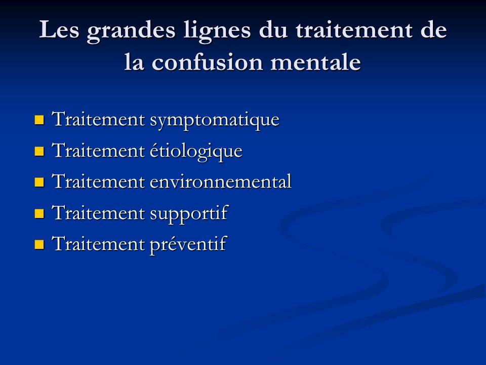 Les grandes lignes du traitement de la confusion mentale Traitement symptomatique Traitement symptomatique Traitement étiologique Traitement étiologique Traitement environnemental Traitement environnemental Traitement supportif Traitement supportif Traitement préventif Traitement préventif