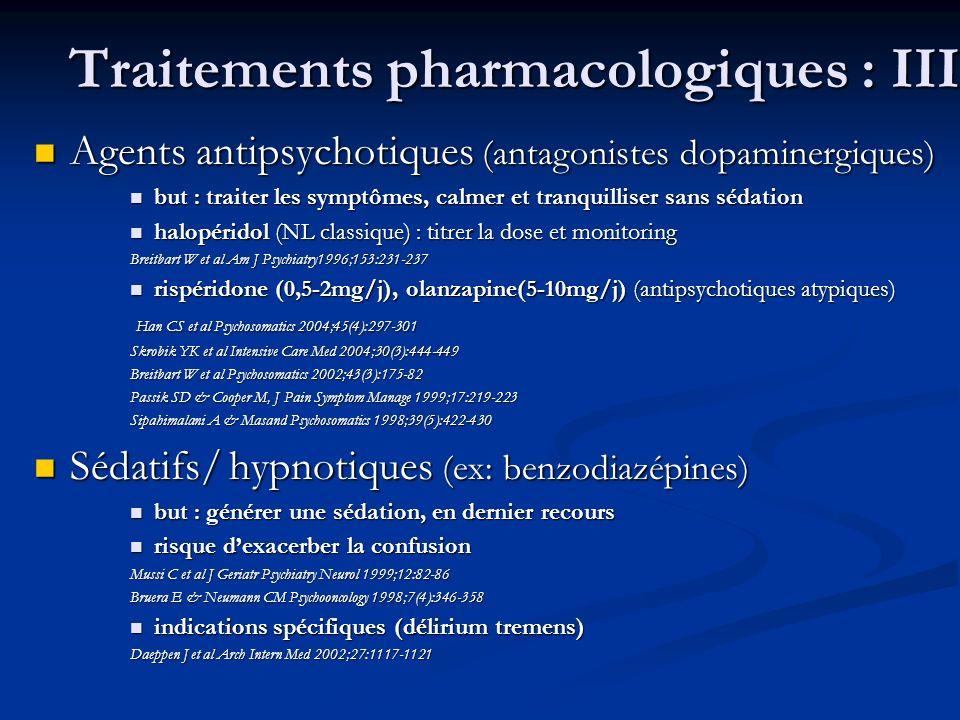 Traitements pharmacologiques : III Agents antipsychotiques (antagonistes dopaminergiques) Agents antipsychotiques (antagonistes dopaminergiques) but : traiter les symptômes, calmer et tranquilliser sans sédation but : traiter les symptômes, calmer et tranquilliser sans sédation halopéridol (NL classique) : titrer la dose et monitoring halopéridol (NL classique) : titrer la dose et monitoring Breitbart W et al Am J Psychiatry1996;153:231-237 rispéridone (0,5-2mg/j), olanzapine(5-10mg/j) (antipsychotiques atypiques) rispéridone (0,5-2mg/j), olanzapine(5-10mg/j) (antipsychotiques atypiques) Han CS et al Psychosomatics 2004;45(4):297-301 Han CS et al Psychosomatics 2004;45(4):297-301 Skrobik YK et al Intensive Care Med 2004;30(3):444-449 Breitbart W et al Psychosomatics 2002;43(3):175-82 Passik SD & Cooper M, J Pain Symptom Manage 1999;17:219-223 Sipahimalani A & Masand Psychosomatics 1998;39(5):422-430 Sédatifs/ hypnotiques (ex: benzodiazépines) Sédatifs/ hypnotiques (ex: benzodiazépines) but : générer une sédation, en dernier recours but : générer une sédation, en dernier recours risque dexacerber la confusion risque dexacerber la confusion Mussi C et al J Geriatr Psychiatry Neurol 1999;12:82-86 Bruera E & Neumann CM Psychooncology 1998;7(4):346-358 indications spécifiques (délirium tremens) indications spécifiques (délirium tremens) Daeppen J et al Arch Intern Med 2002;27:1117-1121