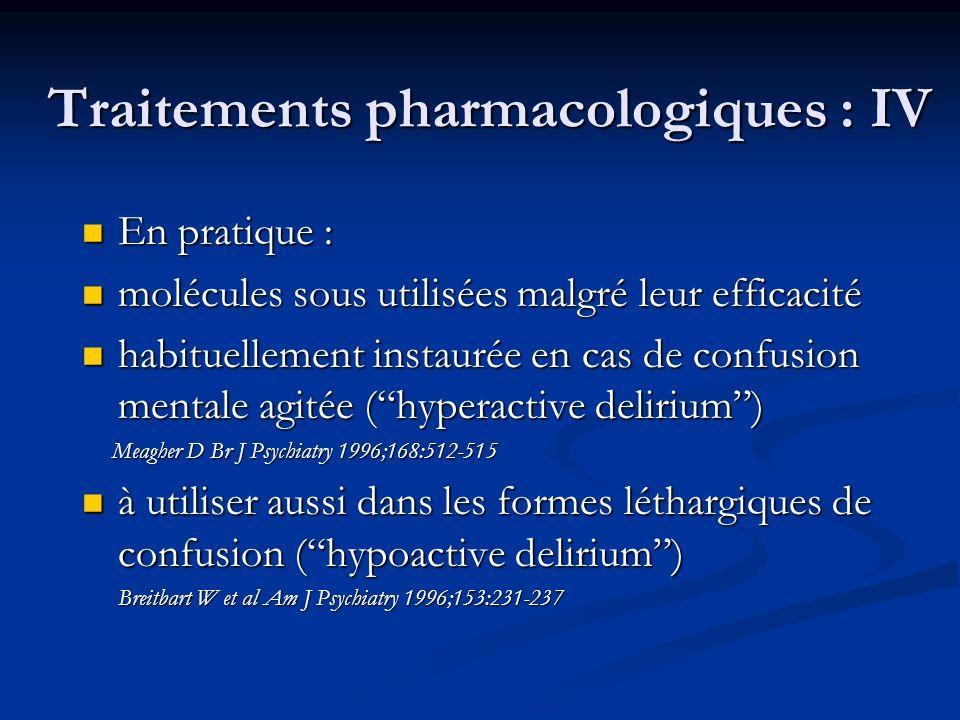 Traitements pharmacologiques : IV En pratique : En pratique : molécules sous utilisées malgré leur efficacité molécules sous utilisées malgré leur efficacité habituellement instaurée en cas de confusion mentale agitée (hyperactive delirium) habituellement instaurée en cas de confusion mentale agitée (hyperactive delirium) Meagher D Br J Psychiatry 1996;168:512-515 Meagher D Br J Psychiatry 1996;168:512-515 à utiliser aussi dans les formes léthargiques de confusion (hypoactive delirium) à utiliser aussi dans les formes léthargiques de confusion (hypoactive delirium) Breitbart W et al Am J Psychiatry 1996;153:231-237 Breitbart W et al Am J Psychiatry 1996;153:231-237