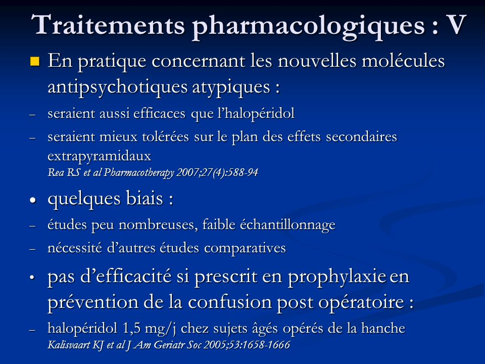 Traitements pharmacologiques : V En pratique concernant les nouvelles molécules antipsychotiques atypiques : En pratique concernant les nouvelles molécules antipsychotiques atypiques : seraient aussi efficaces que lhalopéridol seraient aussi efficaces que lhalopéridol seraient mieux tolérées sur le plan des effets secondaires extrapyramidaux Rea RS et al Pharmacotherapy 2007;27(4):588-94 seraient mieux tolérées sur le plan des effets secondaires extrapyramidaux Rea RS et al Pharmacotherapy 2007;27(4):588-94 quelques biais : quelques biais : études peu nombreuses, faible échantillonnage études peu nombreuses, faible échantillonnage nécessité dautres études comparatives nécessité dautres études comparatives pas defficacité si prescrit en prophylaxie en prévention de la confusion post opératoire : pas defficacité si prescrit en prophylaxie en prévention de la confusion post opératoire : – halopéridol 1,5 mg/j chez sujets âgés opérés de la hanche Kalisvaart KJ et al J Am Geriatr Soc 2005;53:1658-1666