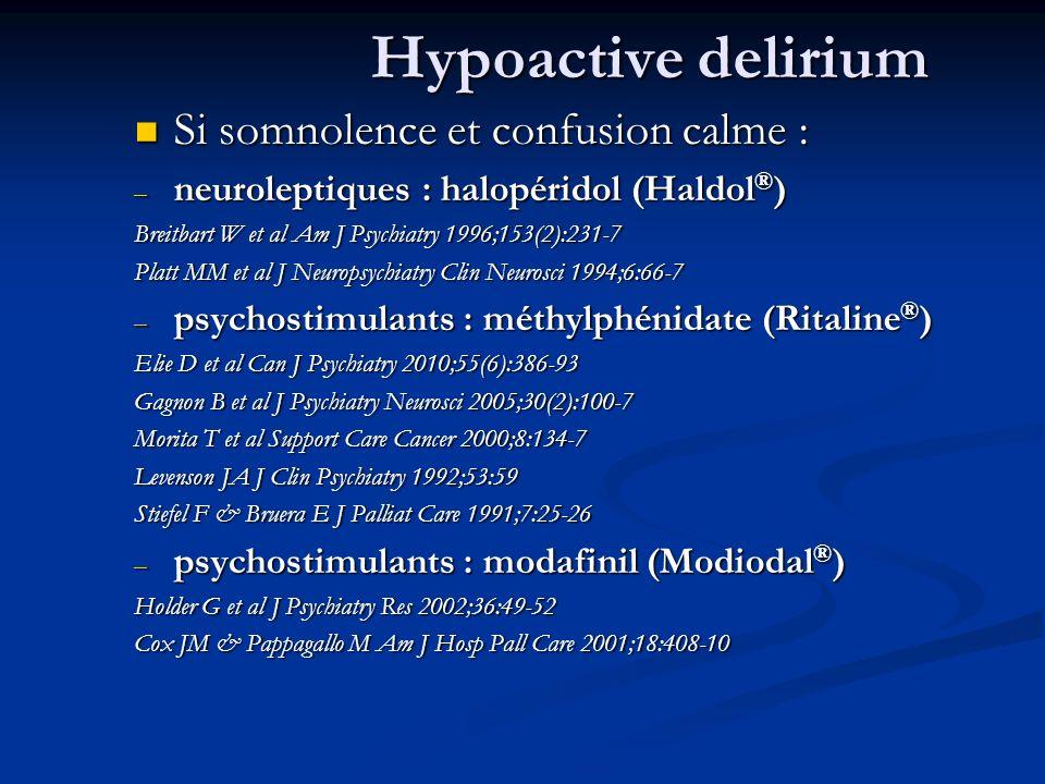 Hypoactive delirium Si somnolence et confusion calme : Si somnolence et confusion calme : – neuroleptiques : halopéridol (Haldol ® ) Breitbart W et al Am J Psychiatry 1996;153(2):231-7 Platt MM et al J Neuropsychiatry Clin Neurosci 1994;6:66-7 – psychostimulants : méthylphénidate (Ritaline ® ) Elie D et al Can J Psychiatry 2010;55(6):386-93 Gagnon B et al J Psychiatry Neurosci 2005;30(2):100-7 Morita T et al Support Care Cancer 2000;8:134-7 Levenson JA J Clin Psychiatry 1992;53:59 Stiefel F & Bruera E J Palliat Care 1991;7:25-26 – psychostimulants : modafinil (Modiodal ® ) Holder G et al J Psychiatry Res 2002;36:49-52 Cox JM & Pappagallo M Am J Hosp Pall Care 2001;18:408-10