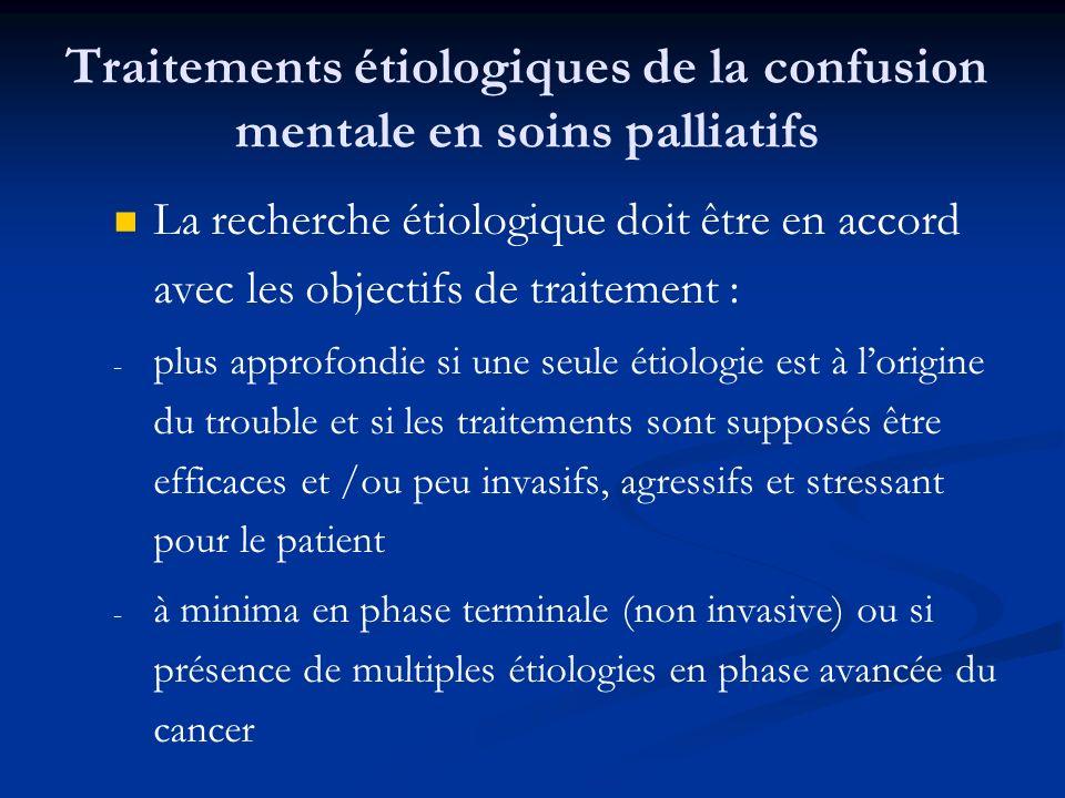 Traitements étiologiques de la confusion mentale en soins palliatifs La recherche étiologique doit être en accord avec les objectifs de traitement : - - plus approfondie si une seule étiologie est à lorigine du trouble et si les traitements sont supposés être efficaces et /ou peu invasifs, agressifs et stressant pour le patient - - à minima en phase terminale (non invasive) ou si présence de multiples étiologies en phase avancée du cancer