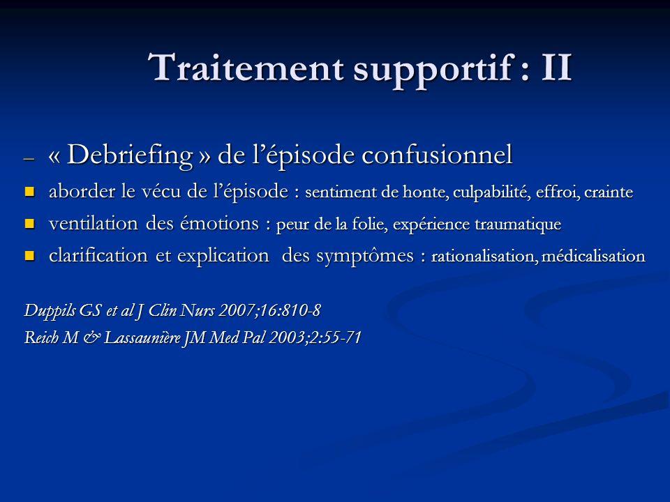 Traitement supportif : II – « Debriefing » de lépisode confusionnel aborder le vécu de lépisode : sentiment de honte, culpabilité, effroi, crainte abo