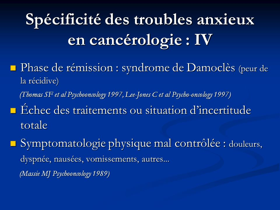 Spécificité des troubles anxieux en cancérologie : IV Phase de rémission : syndrome de Damoclès (peur de la récidive) Phase de rémission : syndrome de Damoclès (peur de la récidive) (Thomas SF et al Psychooncology 1997, Lee-Jones C et al Psycho-oncology 1997) (Thomas SF et al Psychooncology 1997, Lee-Jones C et al Psycho-oncology 1997) Échec des traitements ou situation dincertitude totale Échec des traitements ou situation dincertitude totale Symptomatologie physique mal contrôlée : douleurs, dyspnée, nausées, vomissements, autres...