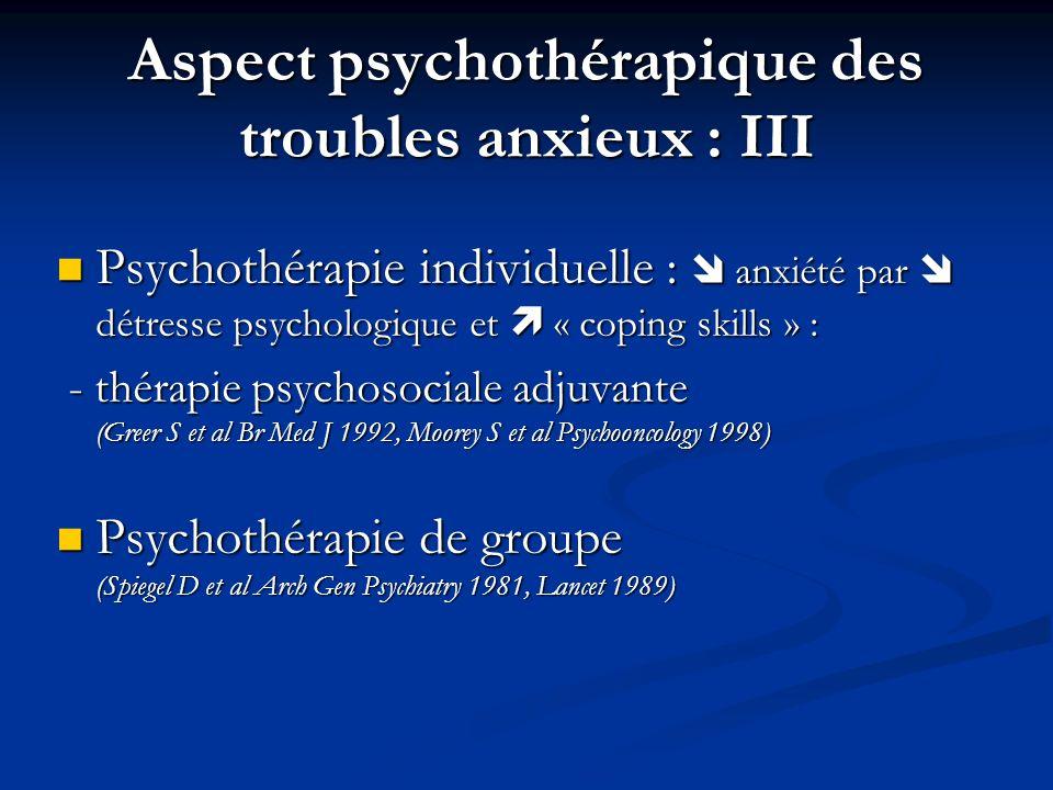 Aspect psychothérapique des troubles anxieux : III Psychothérapie individuelle : anxiété par détresse psychologique et « coping skills » : Psychothérapie individuelle : anxiété par détresse psychologique et « coping skills » : - thérapie psychosociale adjuvante (Greer S et al Br Med J 1992, Moorey S et al Psychooncology 1998) - thérapie psychosociale adjuvante (Greer S et al Br Med J 1992, Moorey S et al Psychooncology 1998) Psychothérapie de groupe (Spiegel D et al Arch Gen Psychiatry 1981, Lancet 1989) Psychothérapie de groupe (Spiegel D et al Arch Gen Psychiatry 1981, Lancet 1989)