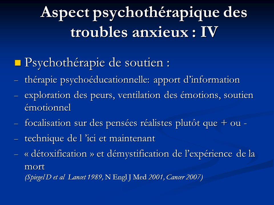 Aspect psychothérapique des troubles anxieux : IV Psychothérapie de soutien : Psychothérapie de soutien : – thérapie psychoéducationnelle: apport dinformation – exploration des peurs, ventilation des émotions, soutien émotionnel – focalisation sur des pensées réalistes plutôt que + ou - – technique de l ici et maintenant – « détoxification » et démystification de lexpérience de la mort (Spiegel D et al Lancet 1989, N Engl J Med 2001, Cancer 2007)