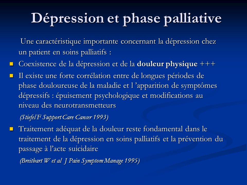 Dépression et phase palliative Une caractéristique importante concernant la dépression chez un patient en soins palliatifs : Une caractéristique importante concernant la dépression chez un patient en soins palliatifs : Coexistence de la dépression et de la douleur physique +++ Coexistence de la dépression et de la douleur physique +++ Il existe une forte corrélation entre de longues périodes de phase douloureuse de la maladie et l apparition de symptômes dépressifs : épuisement psychologique et modifications au niveau des neurotransmetteurs Il existe une forte corrélation entre de longues périodes de phase douloureuse de la maladie et l apparition de symptômes dépressifs : épuisement psychologique et modifications au niveau des neurotransmetteurs (Stiefel F Support Care Cancer 1993) (Stiefel F Support Care Cancer 1993) Traitement adéquat de la douleur reste fondamental dans le traitement de la dépression en soins palliatifs et la prévention du passage à lacte suicidaire Traitement adéquat de la douleur reste fondamental dans le traitement de la dépression en soins palliatifs et la prévention du passage à lacte suicidaire (Breitbart W et al J Pain Symptom Manage 1995) (Breitbart W et al J Pain Symptom Manage 1995)