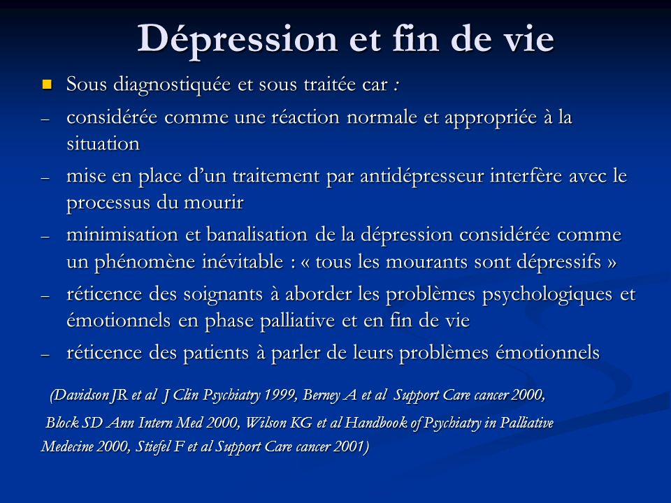 Dépression et fin de vie Sous diagnostiquée et sous traitée car : Sous diagnostiquée et sous traitée car : – considérée comme une réaction normale et