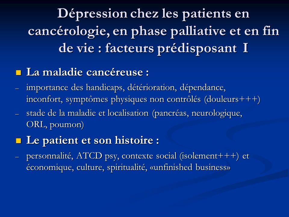 Dépression chez les patients en cancérologie, en phase palliative et en fin de vie : facteurs prédisposant I La maladie cancéreuse : La maladie cancéreuse : – importance des handicaps, détérioration, dépendance, inconfort, symptômes physiques non contrôlés (douleurs+++) – stade de la maladie et localisation (pancréas, neurologique, ORL, poumon) Le patient et son histoire : Le patient et son histoire : – personnalité, ATCD psy, contexte social (isolement+++) et économique, culture, spiritualité, «unfinished business»