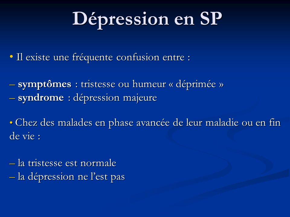 Dépression en SP Il existe une fréquente confusion entre : – symptômes : tristesse ou humeur « déprimée » – syndrome : dépression majeure Chez des malades en phase avancée de leur maladie ou en fin de vie : Chez des malades en phase avancée de leur maladie ou en fin de vie : – la tristesse est normale – la dépression ne lest pas