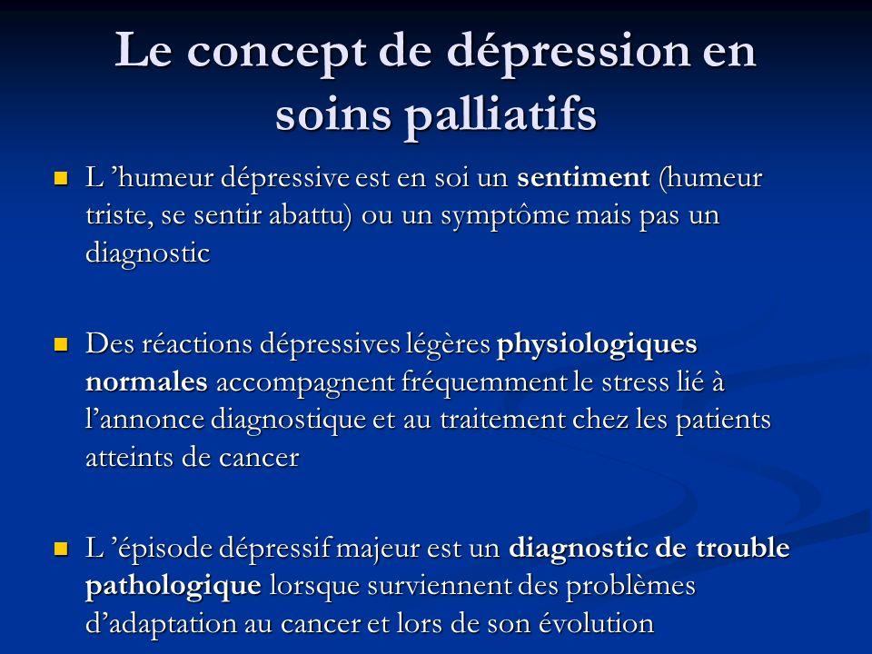 Le concept de dépression en soins palliatifs L humeur dépressive est en soi un sentiment (humeur triste, se sentir abattu) ou un symptôme mais pas un diagnostic L humeur dépressive est en soi un sentiment (humeur triste, se sentir abattu) ou un symptôme mais pas un diagnostic Des réactions dépressives légères physiologiques normales accompagnent fréquemment le stress lié à lannonce diagnostique et au traitement chez les patients atteints de cancer Des réactions dépressives légères physiologiques normales accompagnent fréquemment le stress lié à lannonce diagnostique et au traitement chez les patients atteints de cancer L épisode dépressif majeur est un diagnostic de trouble pathologique lorsque surviennent des problèmes dadaptation au cancer et lors de son évolution L épisode dépressif majeur est un diagnostic de trouble pathologique lorsque surviennent des problèmes dadaptation au cancer et lors de son évolution