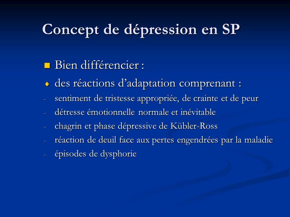 Concept de dépression en SP Bien différencier : Bien différencier : des réactions dadaptation comprenant : des réactions dadaptation comprenant : - sentiment de tristesse appropriée, de crainte et de peur - détresse émotionnelle normale et inévitable - chagrin et phase dépressive de Kübler-Ross - réaction de deuil face aux pertes engendrées par la maladie - épisodes de dysphorie