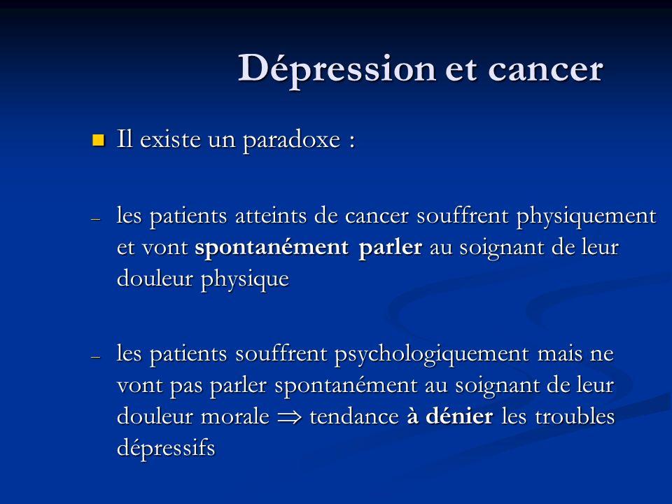 Dépression et cancer Il existe un paradoxe : Il existe un paradoxe : – les patients atteints de cancer souffrent physiquement et vont spontanément parler au soignant de leur douleur physique – les patients souffrent psychologiquement mais ne vont pas parler spontanément au soignant de leur douleur morale tendance à dénier les troubles dépressifs