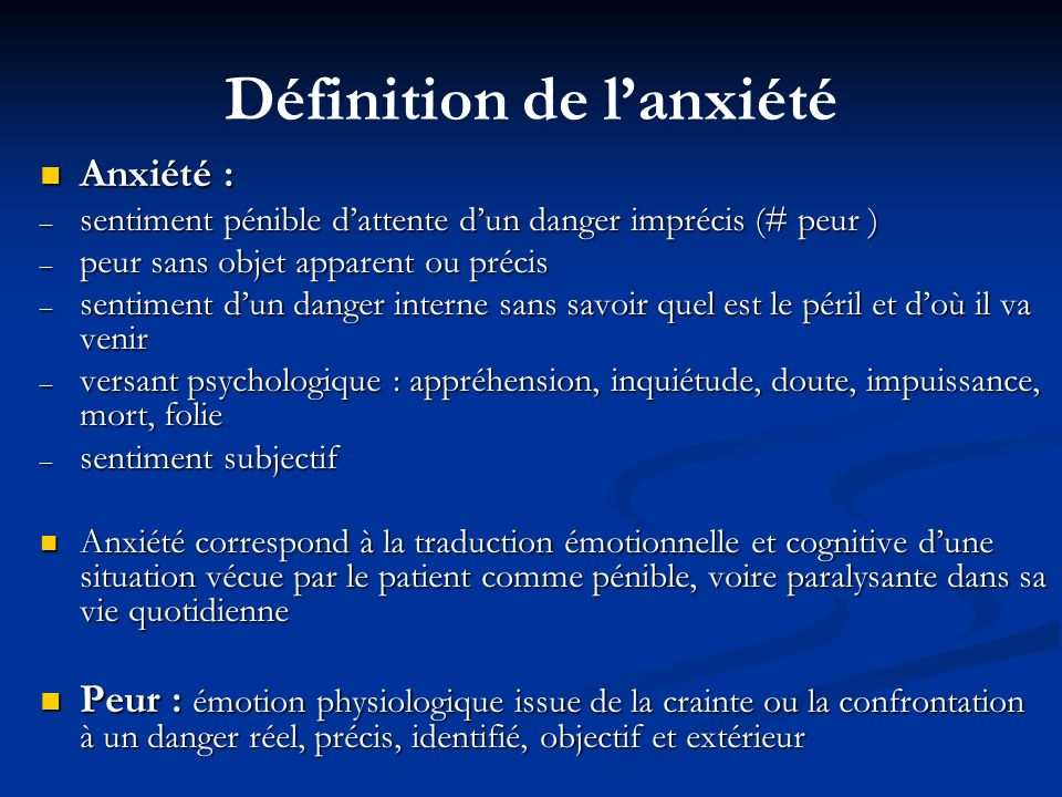 Définition de lanxiété Anxiété : Anxiété : – sentiment pénible dattente dun danger imprécis (# peur ) – peur sans objet apparent ou précis – sentiment