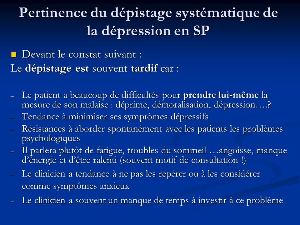 Pertinence du dépistage systématique de la dépression en SP Devant le constat suivant : Devant le constat suivant : Le dépistage est souvent tardif car : – Le patient a beaucoup de difficultés pour prendre lui-même la mesure de son malaise : déprime, démoralisation, dépression…..