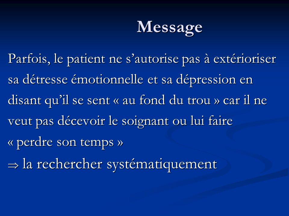 Message Parfois, le patient ne sautorise pas à extérioriser sa détresse émotionnelle et sa dépression en disant quil se sent « au fond du trou » car il ne veut pas décevoir le soignant ou lui faire « perdre son temps » la rechercher systématiquement la rechercher systématiquement