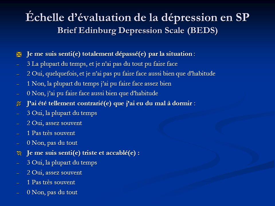 Échelle dévaluation de la dépression en SP Brief Edinburg Depression Scale (BEDS) Ì Je me suis senti(e) totalement dépassé(e) par la situation : – 3 La plupart du temps, et je nai pas du tout pu faire face – 2 Oui, quelquefois, et je nai pas pu faire face aussi bien que dhabitude – 1 Non, la plupart du temps jai pu faire face assez bien – 0 Non, jai pu faire face aussi bien que dhabitude Í Jai été tellement contrarié(e) que jai eu du mal à dormir : – 3 Oui, la plupart du temps – 2 Oui, assez souvent – 1 Pas très souvent – 0 Non, pas du tout Î Je me suis senti(e) triste et accablé(e) : – 3 Oui, la plupart du temps – 2 Oui, assez souvent – 1 Pas très souvent – 0 Non, pas du tout