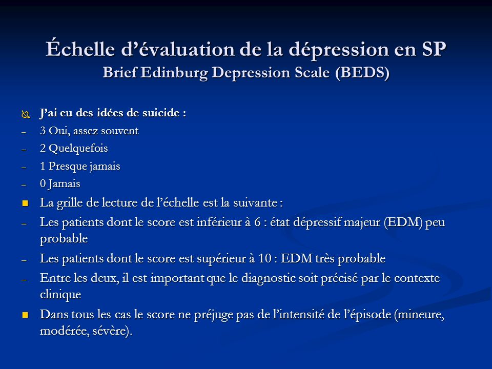 Échelle dévaluation de la dépression en SP Brief Edinburg Depression Scale (BEDS) Ï Jai eu des idées de suicide : – 3 Oui, assez souvent – 2 Quelquefois – 1 Presque jamais – 0 Jamais La grille de lecture de léchelle est la suivante : La grille de lecture de léchelle est la suivante : – Les patients dont le score est inférieur à 6 : état dépressif majeur (EDM) peu probable – Les patients dont le score est supérieur à 10 : EDM très probable – Entre les deux, il est important que le diagnostic soit précisé par le contexte clinique Dans tous les cas le score ne préjuge pas de lintensité de lépisode (mineure, modérée, sévère).